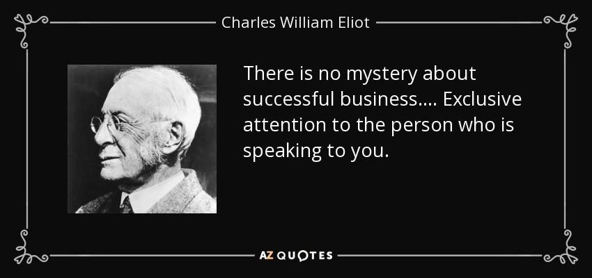 There is no mystery about successful business.... Exclusive attention to the person who is speaking to you. - Charles William Eliot