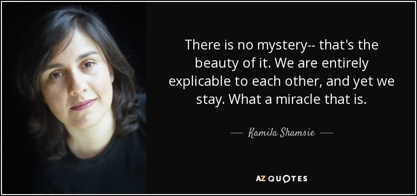 There is no mystery-- that's the beauty of it. We are entirely explicable to each other, and yet we stay. What a miracle that is. - Kamila Shamsie