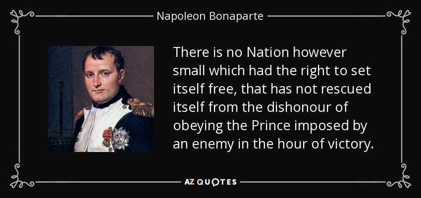 There is no Nation however small which had the right to set itself free, that has not rescued itself from the dishonour of obeying the Prince imposed by an enemy in the hour of victory. - Napoleon Bonaparte