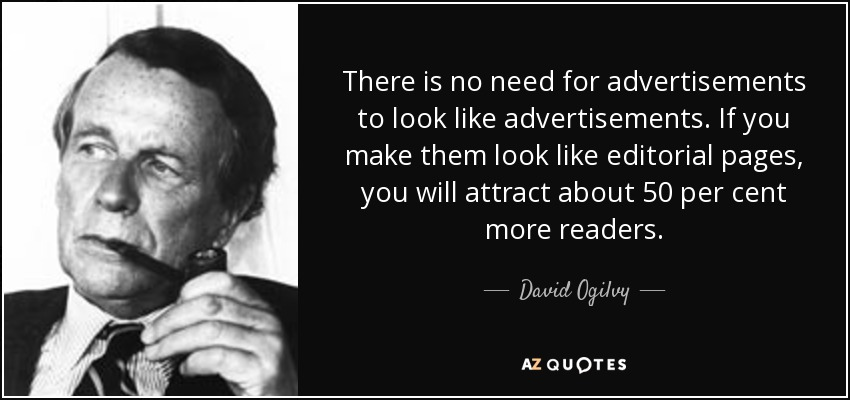 There is no need for advertisements to look like advertisements. If you make them look like editorial pages, you will attract about 50 per cent more readers. - David Ogilvy