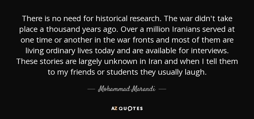 There is no need for historical research. The war didn't take place a thousand years ago. Over a million Iranians served at one time or another in the war fronts and most of them are living ordinary lives today and are available for interviews. These stories are largely unknown in Iran and when I tell them to my friends or students they usually laugh. - Mohammad Marandi
