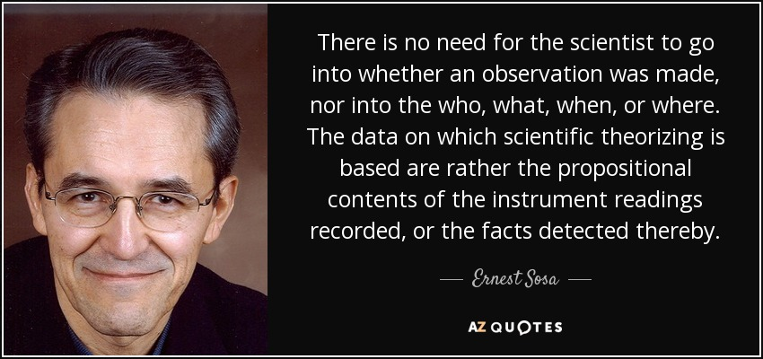 There is no need for the scientist to go into whether an observation was made, nor into the who, what, when, or where. The data on which scientific theorizing is based are rather the propositional contents of the instrument readings recorded, or the facts detected thereby. - Ernest Sosa