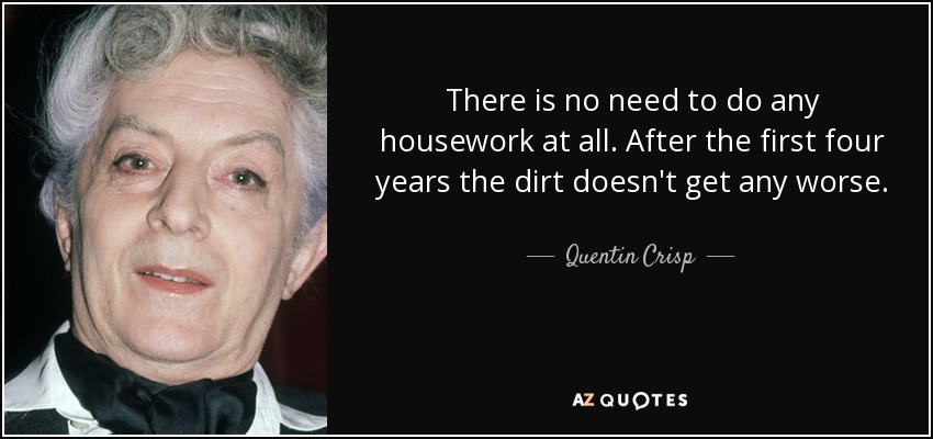 There is no need to do any housework at all. After the first four years the dirt doesn't get any worse. - Quentin Crisp