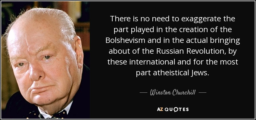There is no need to exaggerate the part played in the creation of the Bolshevism and in the actual bringing about of the Russian Revolution, by these international and for the most part atheistical Jews. - Winston Churchill