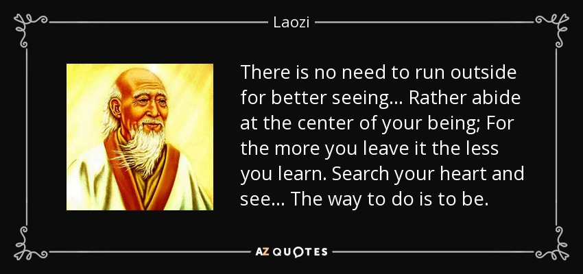 There is no need to run outside for better seeing... Rather abide at the center of your being; For the more you leave it the less you learn. Search your heart and see... The way to do is to be. - Laozi