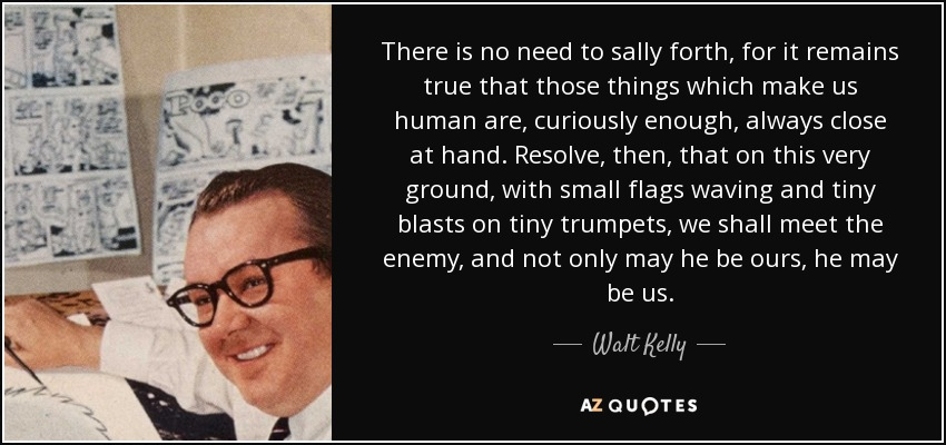 There is no need to sally forth, for it remains true that those things which make us human are, curiously enough, always close at hand. Resolve, then, that on this very ground, with small flags waving and tiny blasts on tiny trumpets, we shall meet the enemy, and not only may he be ours, he may be us. - Walt Kelly