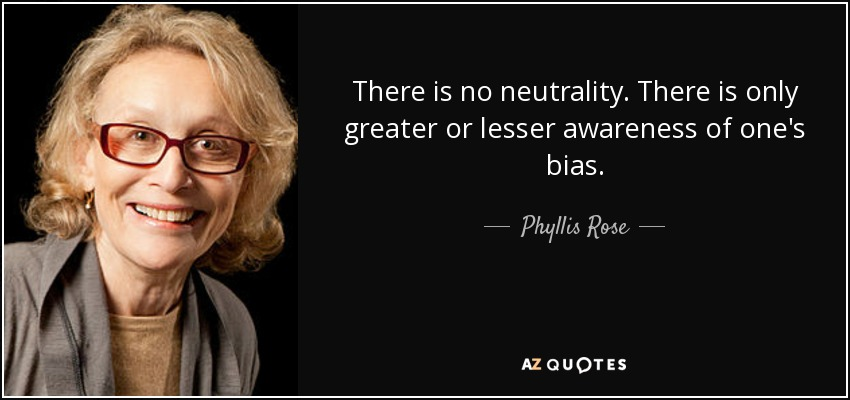 There is no neutrality. There is only greater or lesser awareness of one's bias. - Phyllis Rose