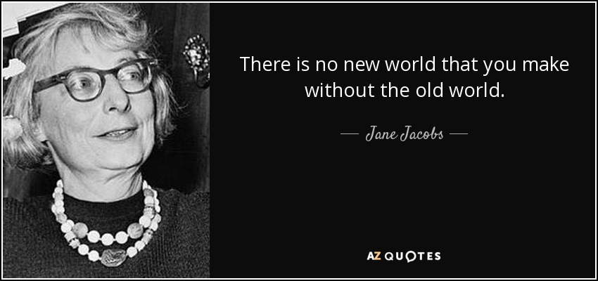 There is no new world that you make without the old world. - Jane Jacobs