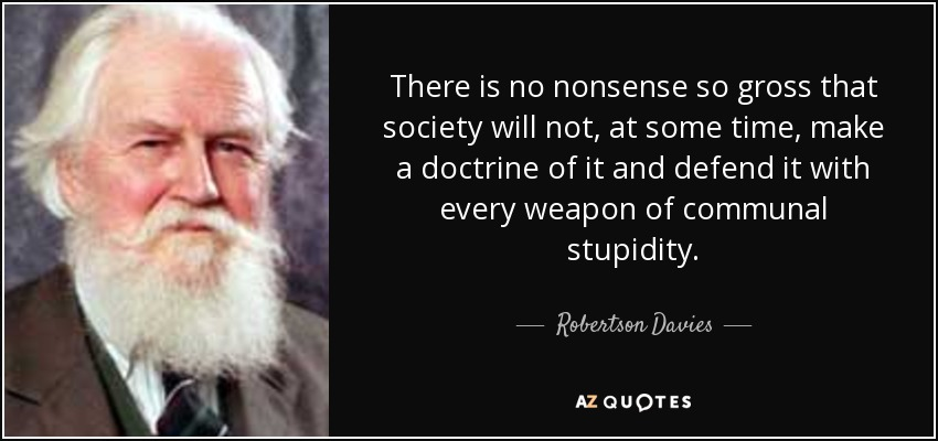 There is no nonsense so gross that society will not, at some time, make a doctrine of it and defend it with every weapon of communal stupidity. - Robertson Davies