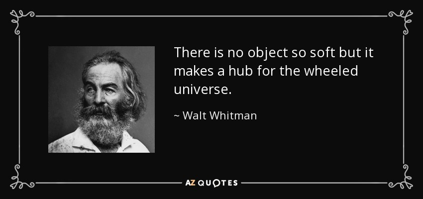 There is no object so soft but it makes a hub for the wheeled universe. - Walt Whitman