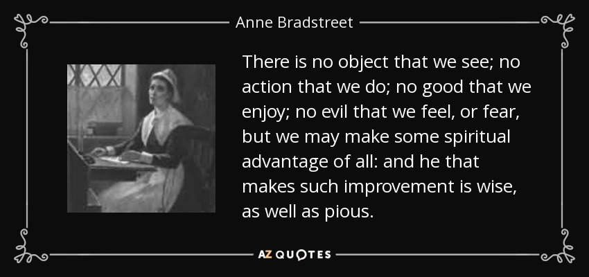 There is no object that we see; no action that we do; no good that we enjoy; no evil that we feel, or fear, but we may make some spiritual advantage of all: and he that makes such improvement is wise, as well as pious. - Anne Bradstreet
