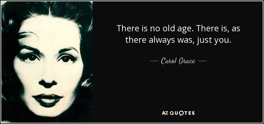 There is no old age. There is, as there always was, just you. - Carol Grace