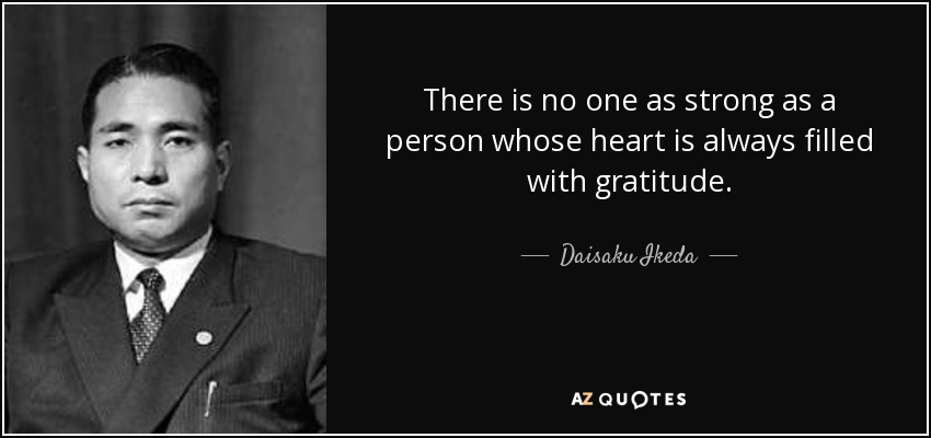There is no one as strong as a person whose heart is always filled with gratitude. - Daisaku Ikeda