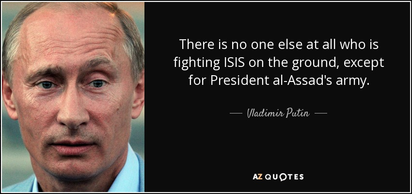 There is no one else at all who is fighting ISIS on the ground, except for President al-Assad's army. - Vladimir Putin