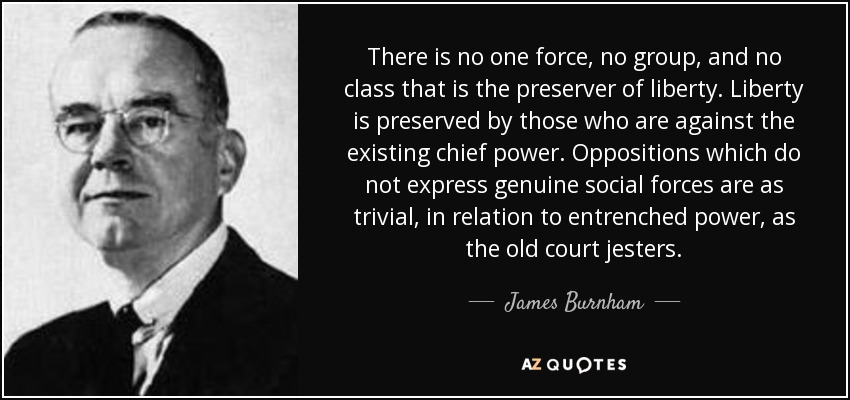 There is no one force, no group, and no class that is the preserver of liberty. Liberty is preserved by those who are against the existing chief power. Oppositions which do not express genuine social forces are as trivial, in relation to entrenched power, as the old court jesters. - James Burnham