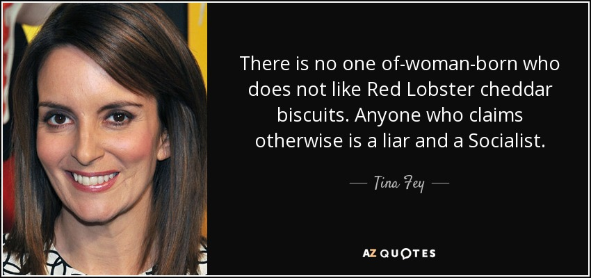 There is no one of-woman-born who does not like Red Lobster cheddar biscuits. Anyone who claims otherwise is a liar and a Socialist. - Tina Fey