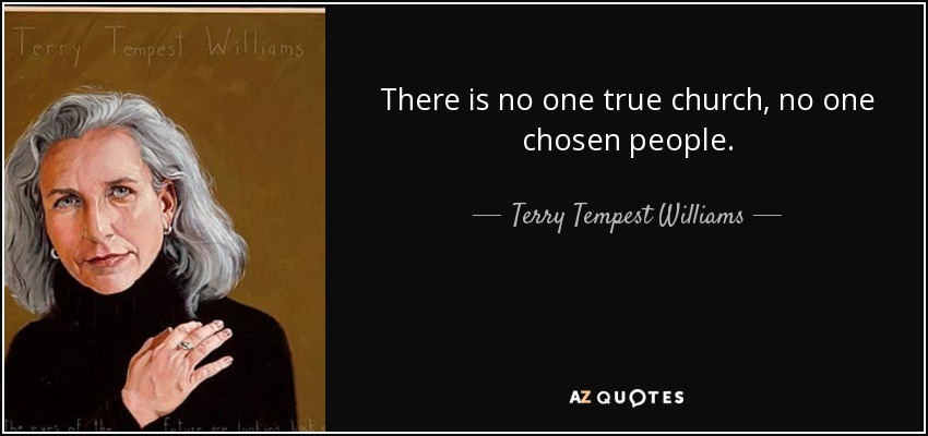 There is no one true church, no one chosen people. - Terry Tempest Williams