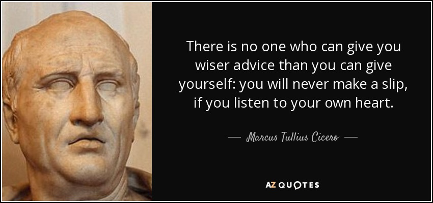 There is no one who can give you wiser advice than you can give yourself: you will never make a slip, if you listen to your own heart. - Marcus Tullius Cicero