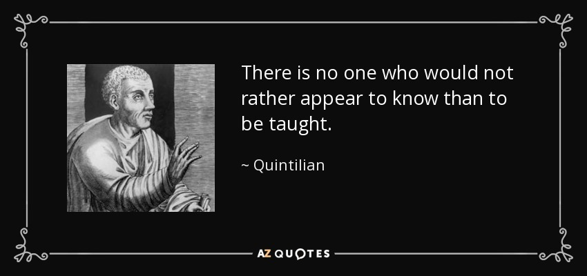There is no one who would not rather appear to know than to be taught. - Quintilian