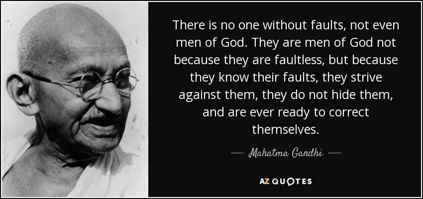 There is no one without faults, not even men of God. They are men of God not because they are faultless, but because they know their faults, they strive against them, they do not hide them, and are ever ready to correct themselves. - Mahatma Gandhi