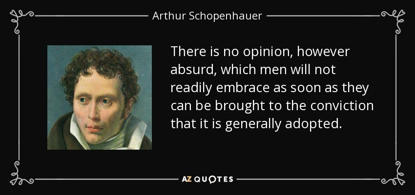 There is no opinion, however absurd, which men will not readily embrace as soon as they can be brought to the conviction that it is generally adopted. - Arthur Schopenhauer