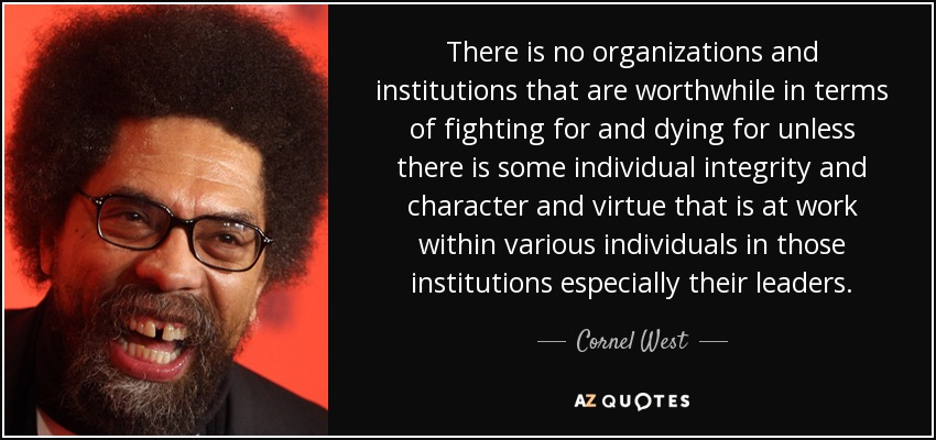 There is no organizations and institutions that are worthwhile in terms of fighting for and dying for unless there is some individual integrity and character and virtue that is at work within various individuals in those institutions especially their leaders. - Cornel West