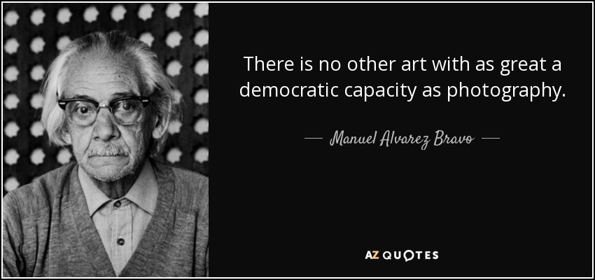 There is no other art with as great a democratic capacity as photography. - Manuel Alvarez Bravo
