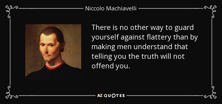 There is no other way to guard yourself against flattery than by making men understand that telling you the truth will not offend you. - Niccolo Machiavelli