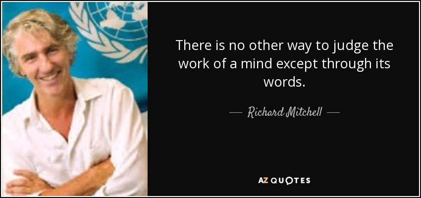 There is no other way to judge the work of a mind except through its words. - Richard Mitchell