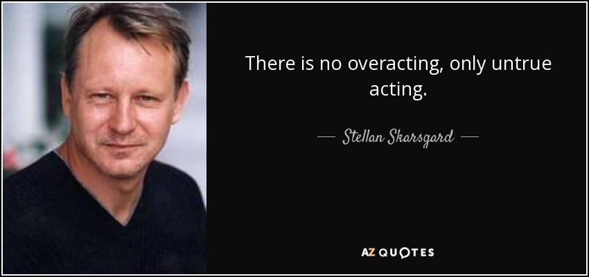 There is no overacting, only untrue acting. - Stellan Skarsgard