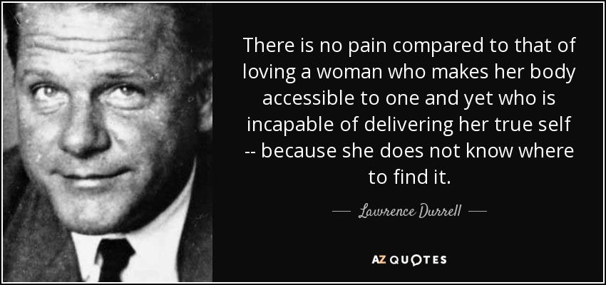 There is no pain compared to that of loving a woman who makes her body accessible to one and yet who is incapable of delivering her true self -- because she does not know where to find it. - Lawrence Durrell