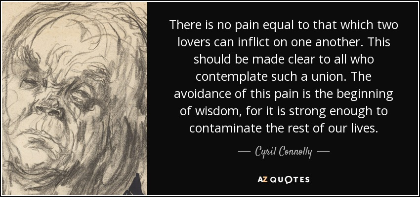 There is no pain equal to that which two lovers can inflict on one another. This should be made clear to all who contemplate such a union. The avoidance of this pain is the beginning of wisdom, for it is strong enough to contaminate the rest of our lives. - Cyril Connolly