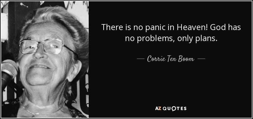 There is no panic in Heaven! God has no problems, only plans. - Corrie Ten Boom