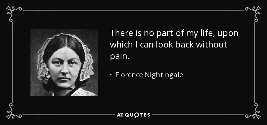 There is no part of my life, upon which I can look back without pain. - Florence Nightingale