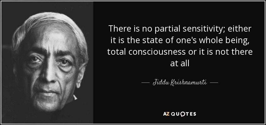 There is no partial sensitivity; either it is the state of one's whole being, total consciousness or it is not there at all - Jiddu Krishnamurti
