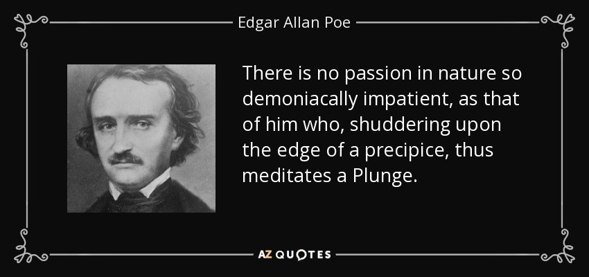 There is no passion in nature so demoniacally impatient, as that of him who, shuddering upon the edge of a precipice, thus meditates a Plunge. - Edgar Allan Poe