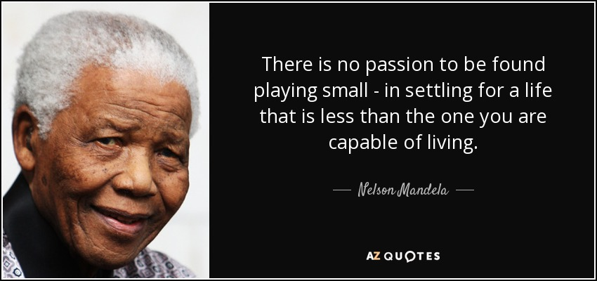 There is no passion to be found playing small - in settling for a life that is less than the one you are capable of living. - Nelson Mandela