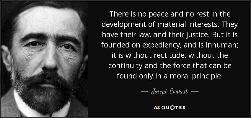 There is no peace and no rest in the development of material interests. They have their law, and their justice. But it is founded on expediency, and is inhuman; it is without rectitude, without the continuity and the force that can be found only in a moral principle. - Joseph Conrad