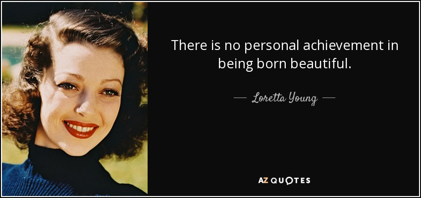 There is no personal achievement in being born beautiful. - Loretta Young