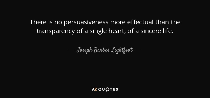 There is no persuasiveness more effectual than the transparency of a single heart, of a sincere life. - Joseph Barber Lightfoot