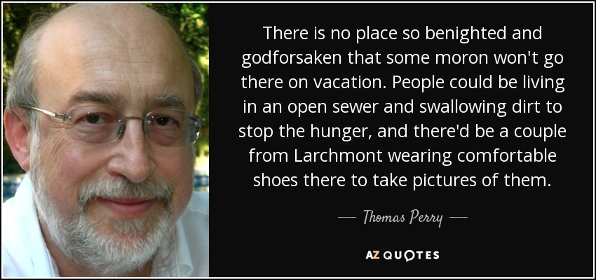 There is no place so benighted and godforsaken that some moron won't go there on vacation. People could be living in an open sewer and swallowing dirt to stop the hunger, and there'd be a couple from Larchmont wearing comfortable shoes there to take pictures of them. - Thomas Perry