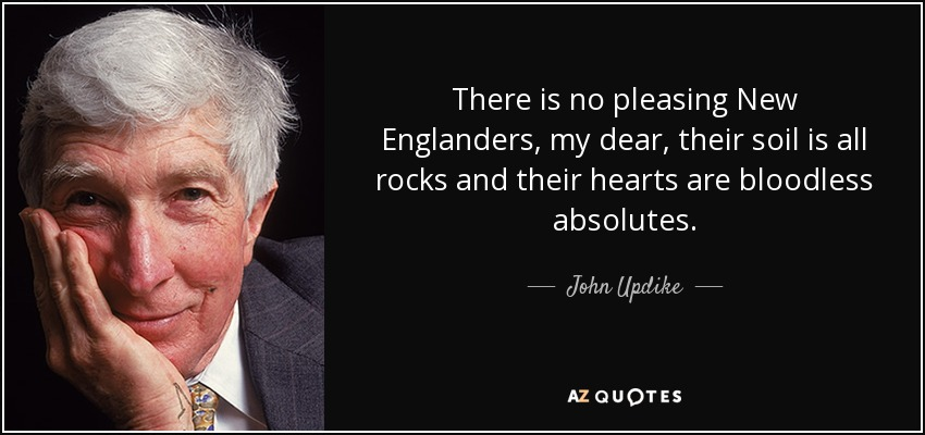 There is no pleasing New Englanders, my dear, their soil is all rocks and their hearts are bloodless absolutes. - John Updike