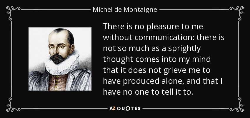 There is no pleasure to me without communication: there is not so much as a sprightly thought comes into my mind that it does not grieve me to have produced alone, and that I have no one to tell it to. - Michel de Montaigne