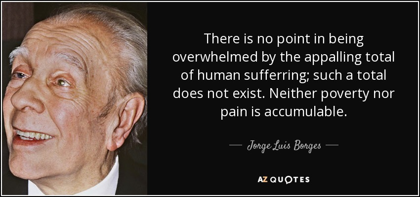 There is no point in being overwhelmed by the appalling total of human sufferring; such a total does not exist. Neither poverty nor pain is accumulable. - Jorge Luis Borges