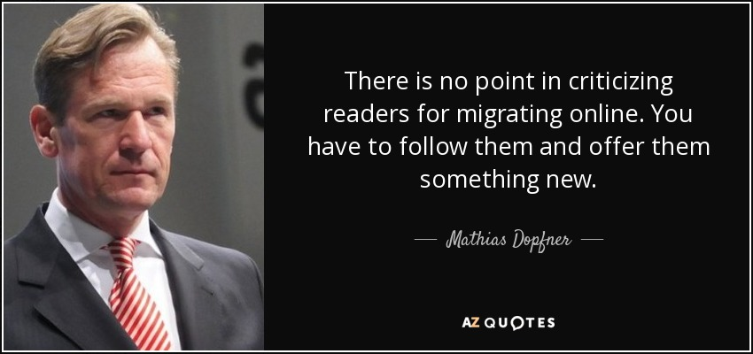 There is no point in criticizing readers for migrating online. You have to follow them and offer them something new. - Mathias Dopfner