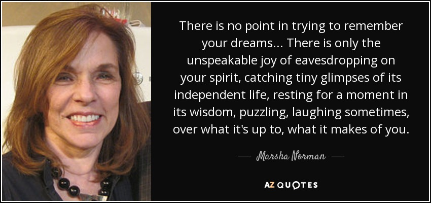 There is no point in trying to remember your dreams ... There is only the unspeakable joy of eavesdropping on your spirit, catching tiny glimpses of its independent life, resting for a moment in its wisdom, puzzling, laughing sometimes, over what it's up to, what it makes of you. - Marsha Norman