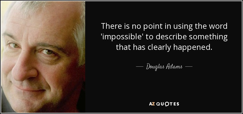 There is no point in using the word 'impossible' to describe something that has clearly happened. - Douglas Adams