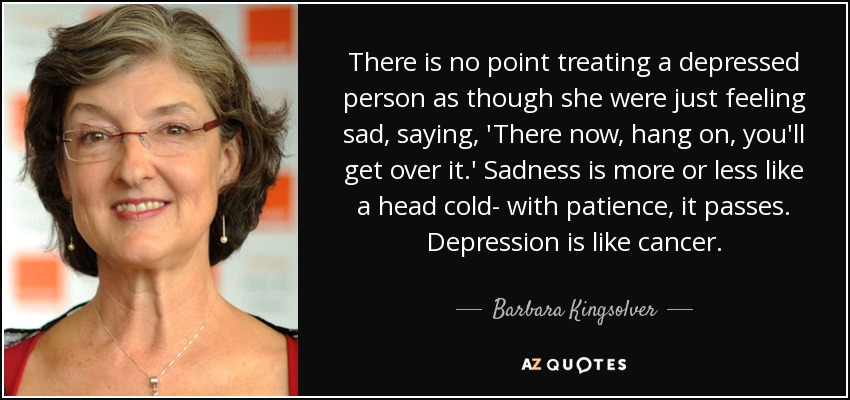 There is no point treating a depressed person as though she were just feeling sad, saying, 'There now, hang on, you'll get over it.' Sadness is more or less like a head cold- with patience, it passes. Depression is like cancer. - Barbara Kingsolver