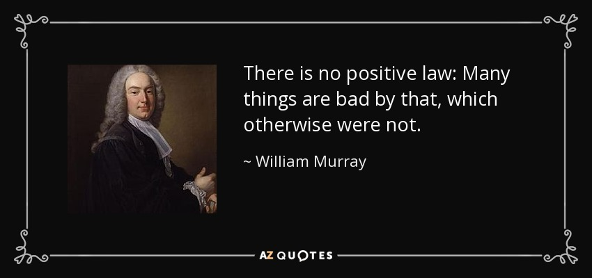 There is no positive law: Many things are bad by that, which otherwise were not. - William Murray, 1st Earl of Mansfield