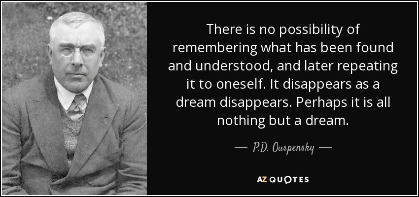 There is no possibility of remembering what has been found and understood, and later repeating it to oneself. It disappears as a dream disappears. Perhaps it is all nothing but a dream. - P.D. Ouspensky